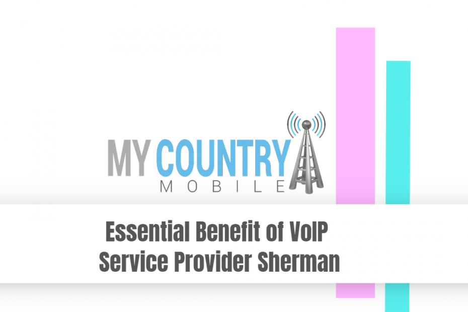 Essential Benefit of VoIP Service Provider Sherman - My Country Mobile